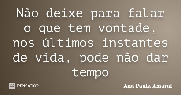 Não deixe para falar o que tem vontade, nos últimos instantes de vida, pode não dar tempo... Frase de Ana Paula Amaral.