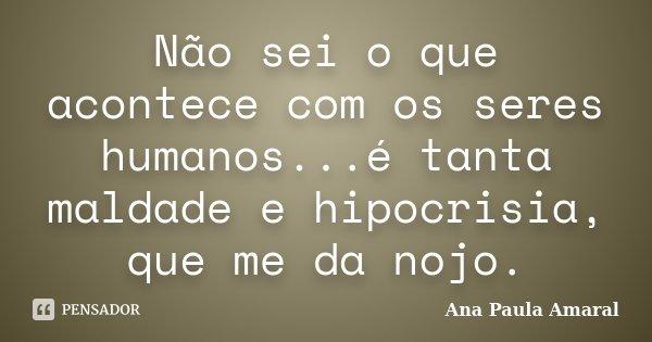 Não sei o que acontece com os seres humanos...é tanta maldade e hipocrisia, que me da nojo.... Frase de Ana Paula Amaral.