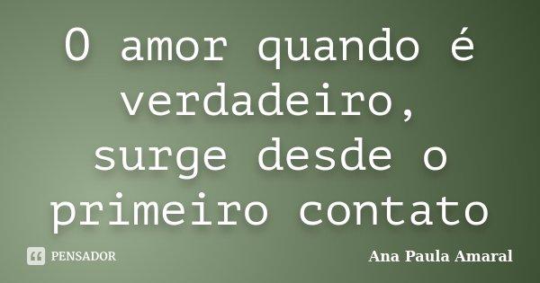 O amor quando é verdadeiro, surge desde o primeiro contato... Frase de Ana Paula Amaral.