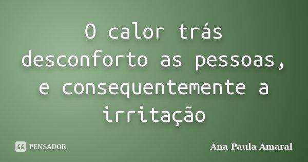 O calor trás desconforto as pessoas, e consequentemente a irritação... Frase de Ana Paula Amaral.