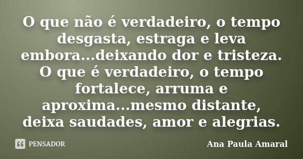 O que não é verdadeiro, o tempo desgasta, estraga e leva embora...deixando dor e tristeza. O que é verdadeiro, o tempo fortalece, arruma e aproxima...mesmo dist... Frase de Ana Paula Amaral.