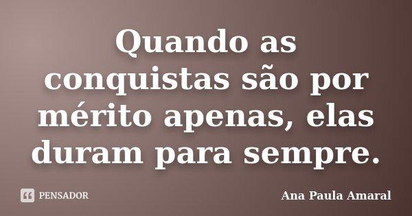 Quando as conquistas são por mérito apenas, elas duram para sempre.... Frase de Ana Paula Amaral.
