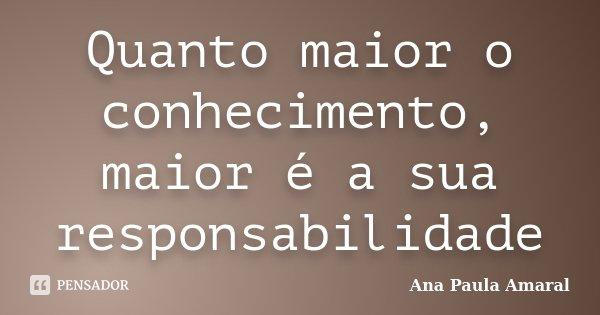 Quanto maior o conhecimento, maior é a sua responsabilidade... Frase de Ana Paula Amaral.