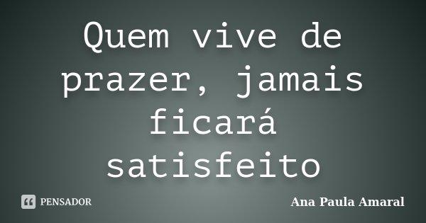 Quem vive de prazer, jamais ficará satisfeito... Frase de Ana Paula Amaral.
