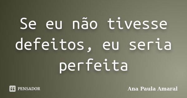 Se eu não tivesse defeitos, eu seria perfeita... Frase de Ana Paula Amaral.