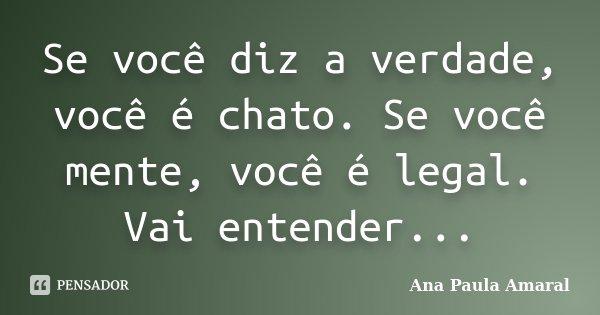 Se você diz a verdade, você é chato. Se você mente, você é legal. Vai entender...... Frase de Ana Paula Amaral.