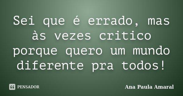 Sei que é errado, mas às vezes critico porque quero um mundo diferente pra todos!... Frase de Ana Paula Amaral.