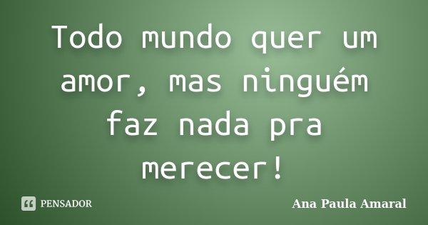 Todo mundo quer um amor, mas ninguém faz nada pra merecer!... Frase de Ana Paula Amaral.
