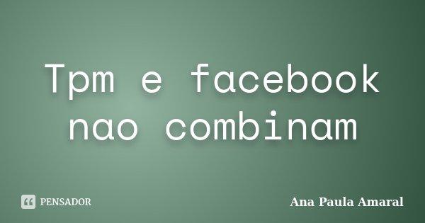 Tpm e facebook nao combinam... Frase de Ana Paula Amaral.