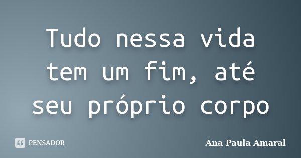 Tudo nessa vida tem um fim, até seu próprio corpo... Frase de Ana Paula Amaral.