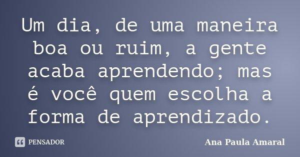 Um dia, de uma maneira boa ou ruim, a gente acaba aprendendo; mas é você quem escolha a forma de aprendizado.... Frase de Ana Paula Amaral.