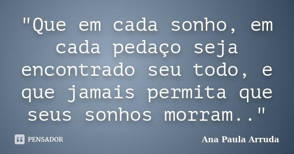 """""""Que em cada sonho, em cada pedaço seja encontrado seu todo, e que jamais permita que seus sonhos morram..""""... Frase de Ana Paula Arruda."""