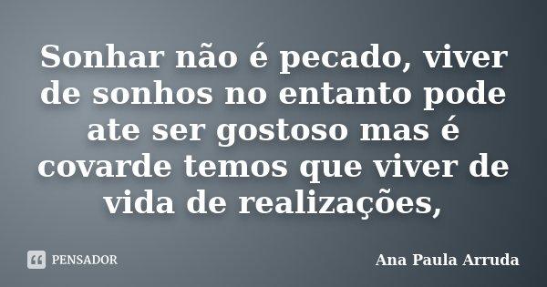 Sonhar não é pecado, viver de sonhos no entanto pode ate ser gostoso mas é covarde temos que viver de vida de realizações,... Frase de Ana Paula Arruda.