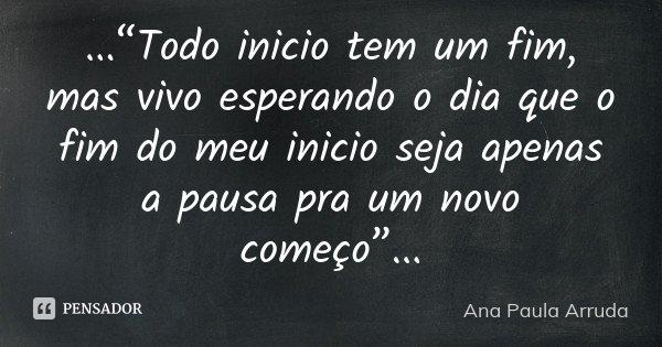"""...""""Todo inicio tem um fim, mas vivo esperando o dia que o fim do meu inicio seja apenas a pausa pra um novo começo""""...... Frase de Ana Paula Arruda."""