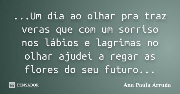 ...Um dia ao olhar pra traz veras que com um sorriso nos lábios e lagrimas no olhar ajudei a regar as flores do seu futuro...... Frase de Ana Paula Arruda.