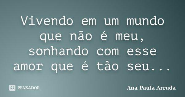 Vivendo em um mundo que não é meu, sonhando com esse amor que é tão seu...... Frase de Ana Paula Arruda.