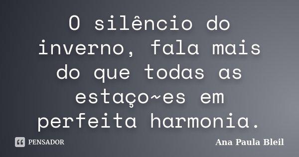 O silêncio do inverno, fala mais do que todas as estaço~es em perfeita harmonia.... Frase de Ana Paula Bleil.