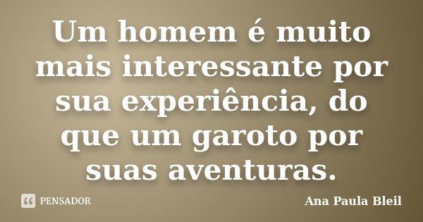 Um homem é muito mais interessante por sua experiência, do que um garoto por suas aventuras.... Frase de Ana Paula Bleil.