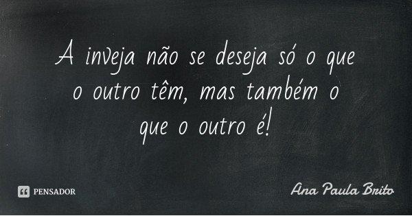 A inveja não se deseja só o que o outro têm, mas também o que o outro é!... Frase de Ana Paula Brito.