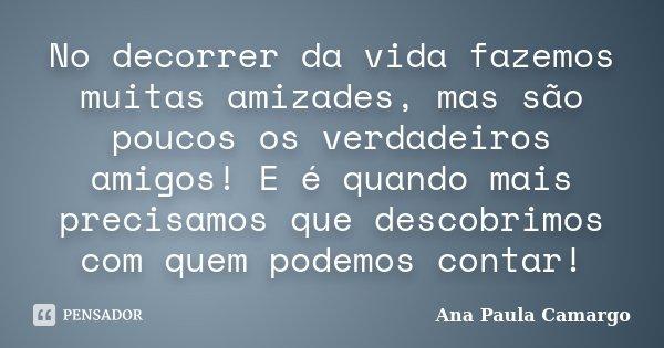 No decorrer da vida fazemos muitas amizades, mas são poucos os verdadeiros amigos! E é quando mais precisamos que descobrimos com quem podemos contar!... Frase de Ana Paula Camargo.