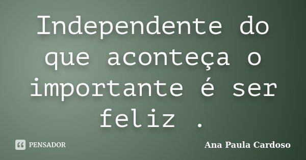 Independente do que aconteça o importante é ser feliz .... Frase de Ana Paula Cardoso.