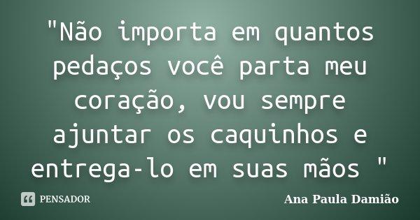 """""""Não importa em quantos pedaços você parta meu coração, vou sempre ajuntar os caquinhos e entrega-lo em suas mãos """"... Frase de Ana Paula Damião."""