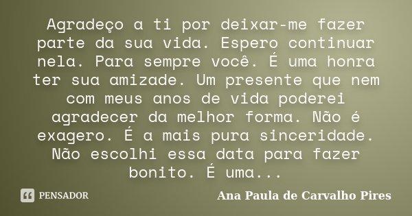 Agradeço a ti por deixar-me fazer parte da sua vida. Espero continuar nela. Para sempre você. É uma honra ter sua amizade. Um presente que nem com meus anos de ... Frase de Ana Paula de Carvalho Pires.