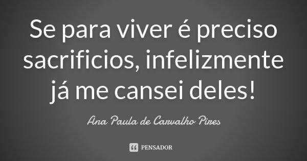 Se para viver é preciso sacrificios, infelizmente já me cansei deles!... Frase de Ana Paula de Carvalho Pires.