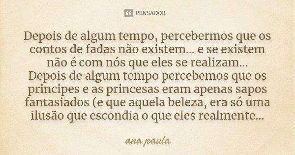 Depois de algum tempo, percebermos que os contos de fadas não existem... e se existem não é com nós que eles se realizam... Depois de algum tempo percebemos que... Frase de Ana Paula.