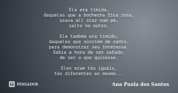 Ela era timída, daquelas que a bochecha fica rosa, usava all star num pé, salto no outro. Ele também era timído, daqueles que sorriem de canto, para demonstrar ... Frase de Ana Paula dos Santos.