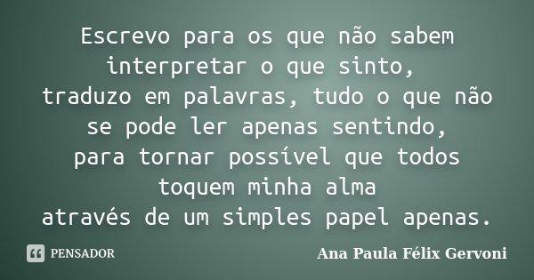 Escrevo para os que não sabem interpretar o que sinto, traduzo em palavras, tudo o que não se pode ler apenas sentindo, para tornar possível que todos toquem mi... Frase de Ana Paula Félix Gervoni.