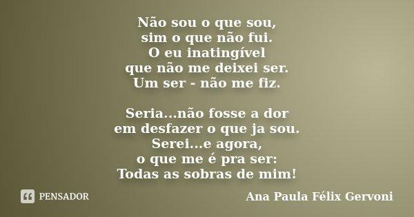 Não sou o que sou, sim o que não fui. O eu inatingível que não me deixei ser. Um ser - não me fiz. Seria...não fosse a dor em desfazer o que ja sou. Serei...e a... Frase de Ana Paula Félix Gervoni.
