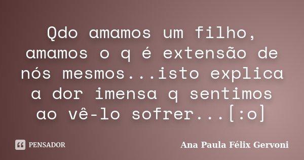 Qdo amamos um filho, amamos o q é extensão de nós mesmos...isto explica a dor imensa q sentimos ao vê-lo sofrer...[:o]... Frase de Ana Paula Félix Gervoni.