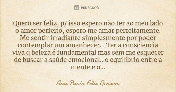 Quero ser feliz, p/ isso espero não ter ao meu lado o amor perfeito, espero me amar perfeitamente. Me sentir irradiante simplesmente por poder contemplar um ama... Frase de Ana Paula Félix Gervoni.