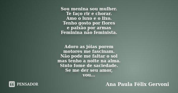 Sou menina sou mulher. Te faço rir e chorar. Amo o luxo e o lixo. Tenho gosto por flores e paixão por armas Feminina não feminista. Adoro as jóias porem motores... Frase de Ana Paula Félix Gervoni.