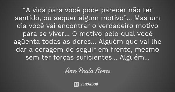 """""""A vida para você pode parecer não ter sentido, ou sequer algum motivo""""... Mas um dia você vai encontrar o verdadeiro motivo para se viver... O motivo pelo qual... Frase de Ana Paula Flores."""