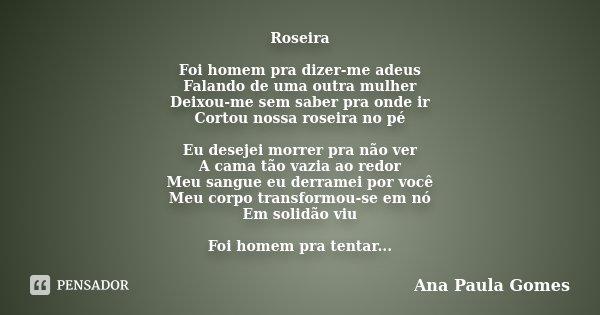 Roseira Foi homem pra dizer-me adeus Falando de uma outra mulher Deixou-me sem saber pra onde ir Cortou nossa roseira no pé Eu desejei morrer pra não ver A cama... Frase de Ana Paula Gomes.