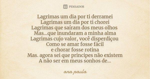 Lagrimas um dia por ti derramei Lagrimas um dia por ti chorei Lagrimas que saíram dos meus olhos Mas...que inundaram a minha alma Lagrimas cujo valor, você disp... Frase de Ana Paula.