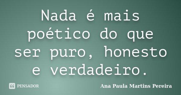 Nada é mais poético do que ser puro, honesto e verdadeiro.... Frase de Ana Paula Martins Pereira.