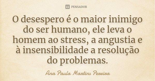O desespero é o maior inimigo do ser humano, ele leva o homem ao stress, a angustia e à insensibilidade a resolução do problemas.... Frase de Ana Paula Martins Pereira.
