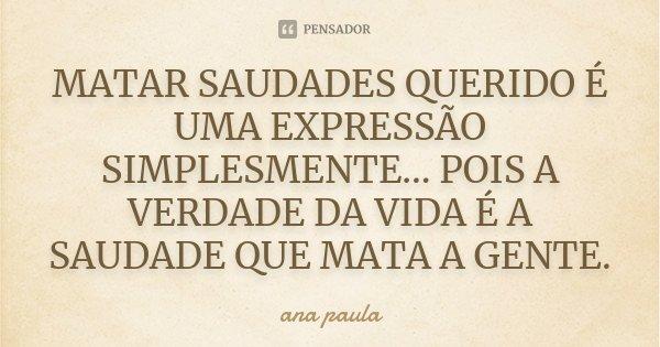 MATAR SAUDADES QUERIDO É UMA EXPRESSÃO SIMPLESMENTE... POIS A VERDADE DA VIDA É A SAUDADE QUE MATA A GENTE.... Frase de Ana Paula.