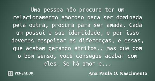 Uma pessoa não procura ter um relacionamento amoroso para ser dominada pela outra, procura para ser amada. Cada um possui a sua identidade, e por isso devemos r... Frase de Ana Paula O. Nascimento.