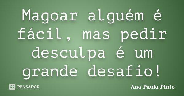 Magoar alguém é fácil, mas pedir desculpa é um grande desafio!... Frase de Ana Paula Pinto.