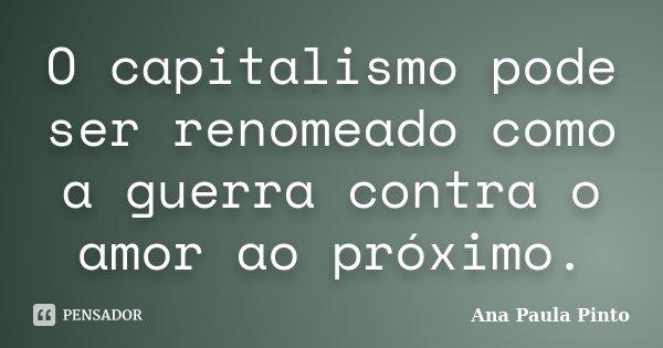 O capitalismo pode ser renomeado como a guerra contra o amor ao próximo.... Frase de Ana Paula Pinto.