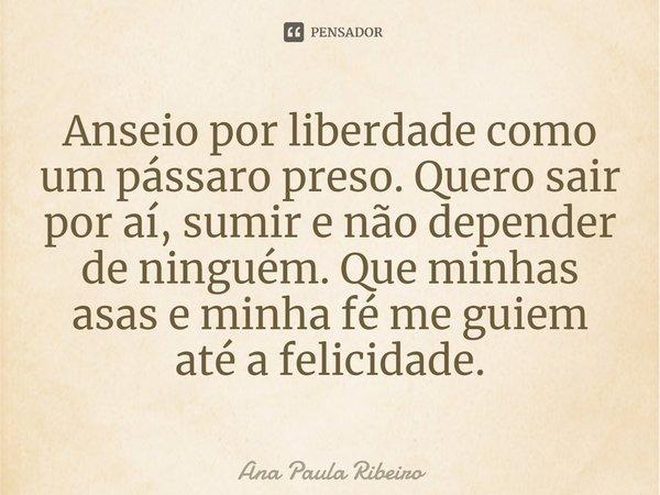 Anseio por liberdade como um pássaro preso. Quero sair por aí, sumir, e não depender de ninguém. Que minhas asas e minha fé me guiem até a felicidade.... Frase de Ana Paula Ribeiro.