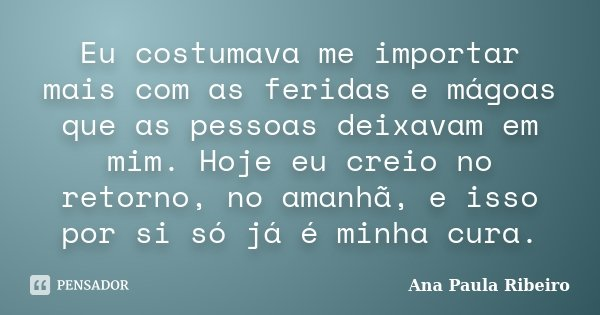 Eu costumava me importar mais com as feridas e mágoas que as pessoas deixavam em mim. Hoje eu creio no retorno, no amanhã, e isso por si só já é minha cura.... Frase de Ana Paula Ribeiro.