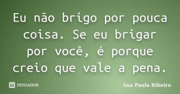 Eu não brigo por pouca coisa. Se eu brigar por você, é porque creio que vale a pena.... Frase de Ana Paula Ribeiro.