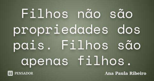 Filhos não são propriedades dos pais. Filhos são apenas filhos.... Frase de Ana Paula Ribeiro.