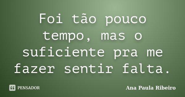 Foi tão pouco tempo, mas o suficiente pra me fazer sentir falta.... Frase de Ana Paula Ribeiro.