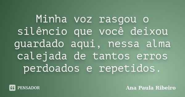 Minha voz rasgou o silêncio que você deixou guardado aqui, nessa alma calejada de tantos erros perdoados e repetidos.... Frase de Ana Paula Ribeiro.